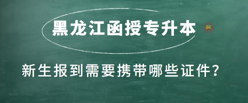 黑龙江函授专升本新生报到需要携带哪些证件?